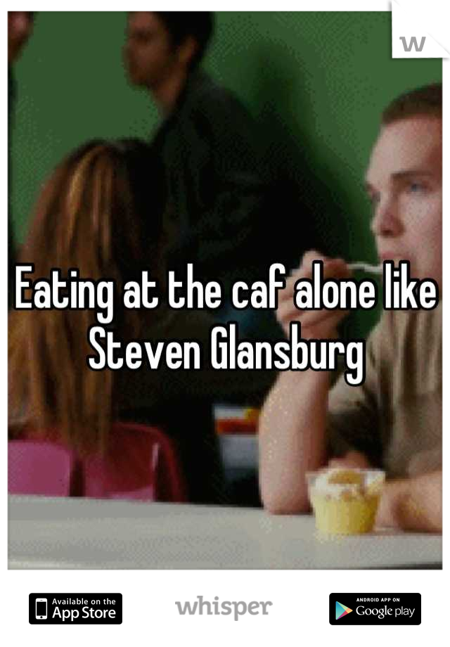 Eating at the caf alone like Steven Glansburg