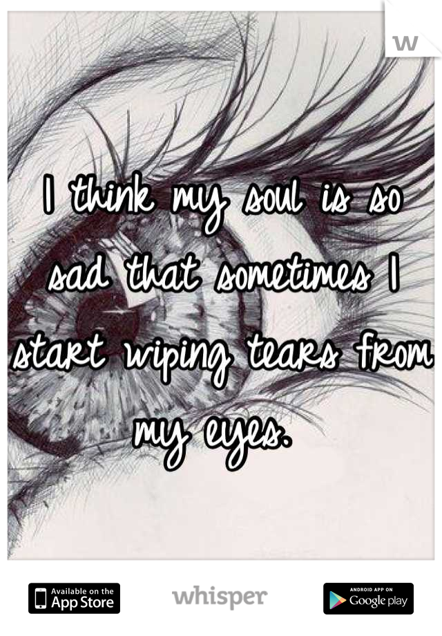 I think my soul is so sad that sometimes I start wiping tears from my eyes.