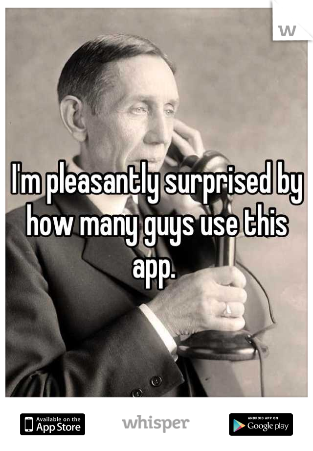 I'm pleasantly surprised by how many guys use this app.