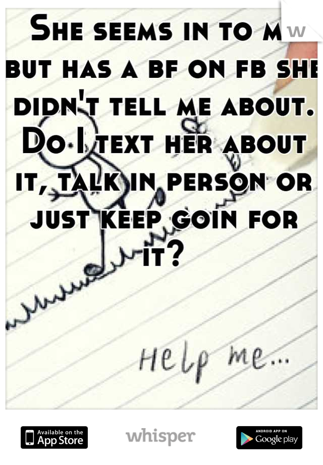 She seems in to me but has a bf on fb she didn't tell me about. Do I text her about it, talk in person or just keep goin for it?