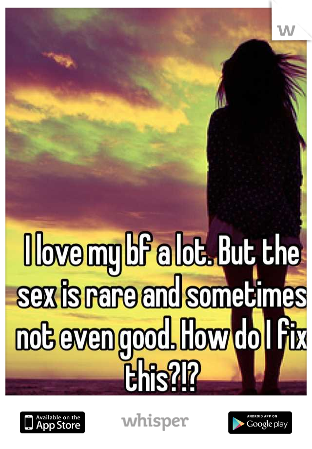 I love my bf a lot. But the sex is rare and sometimes not even good. How do I fix this?!?