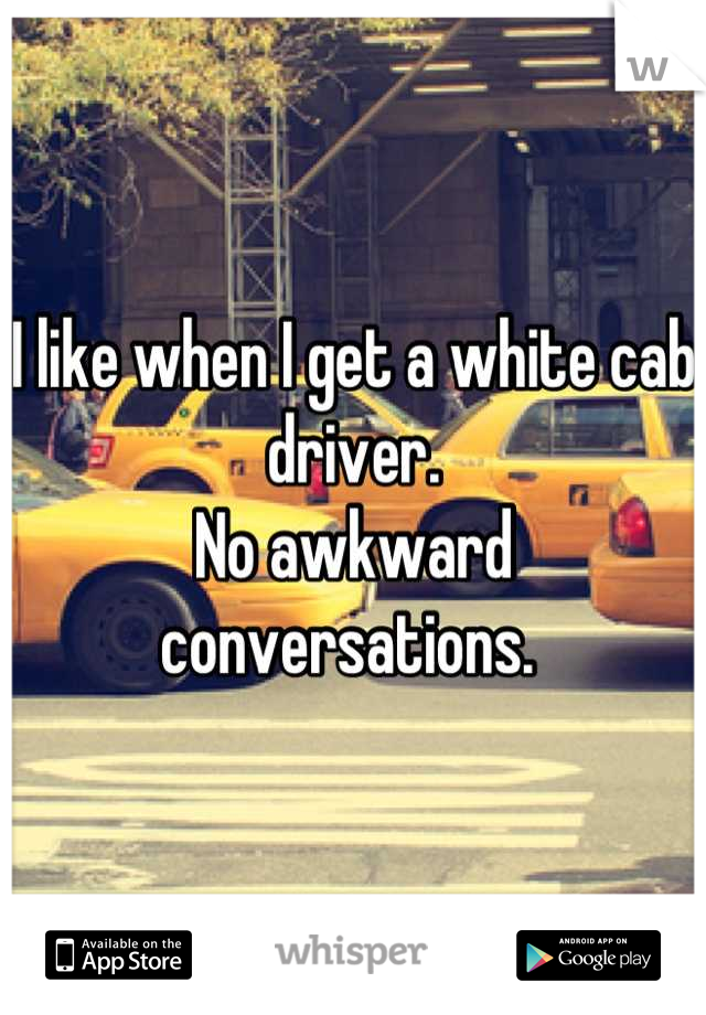 I like when I get a white cab driver.  No awkward conversations.
