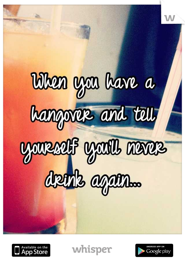 When you have a hangover and tell yourself you'll never drink again...