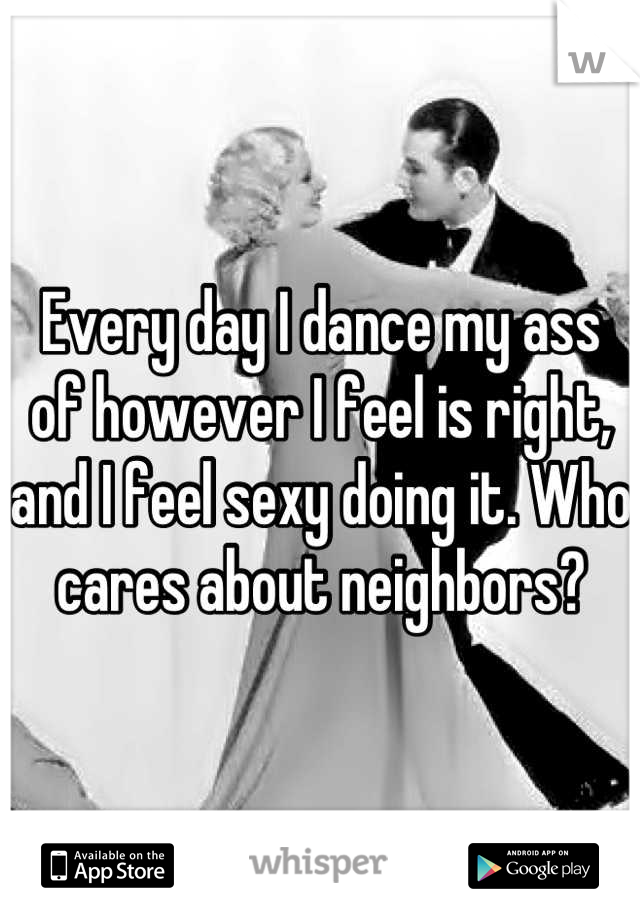 Every day I dance my ass of however I feel is right, and I feel sexy doing it. Who cares about neighbors?