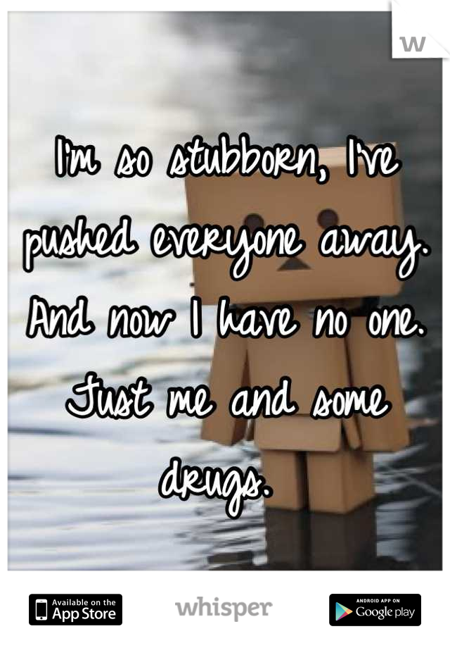 I'm so stubborn, I've pushed everyone away. And now I have no one. Just me and some drugs.