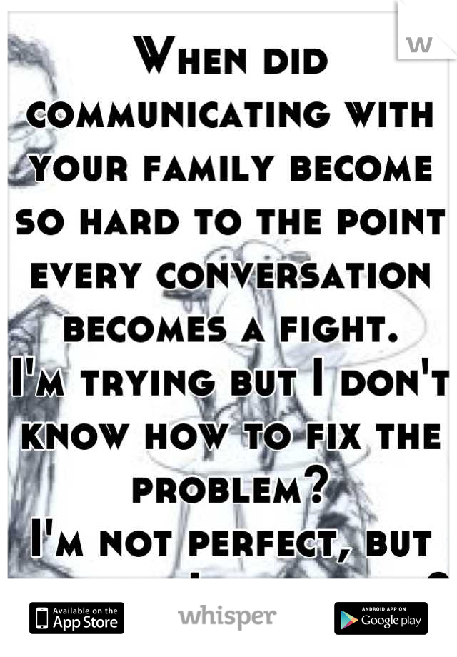 When did communicating with your family become so hard to the point every conversation becomes a fight.  I'm trying but I don't know how to fix the problem? I'm not perfect, but at least I try, right?