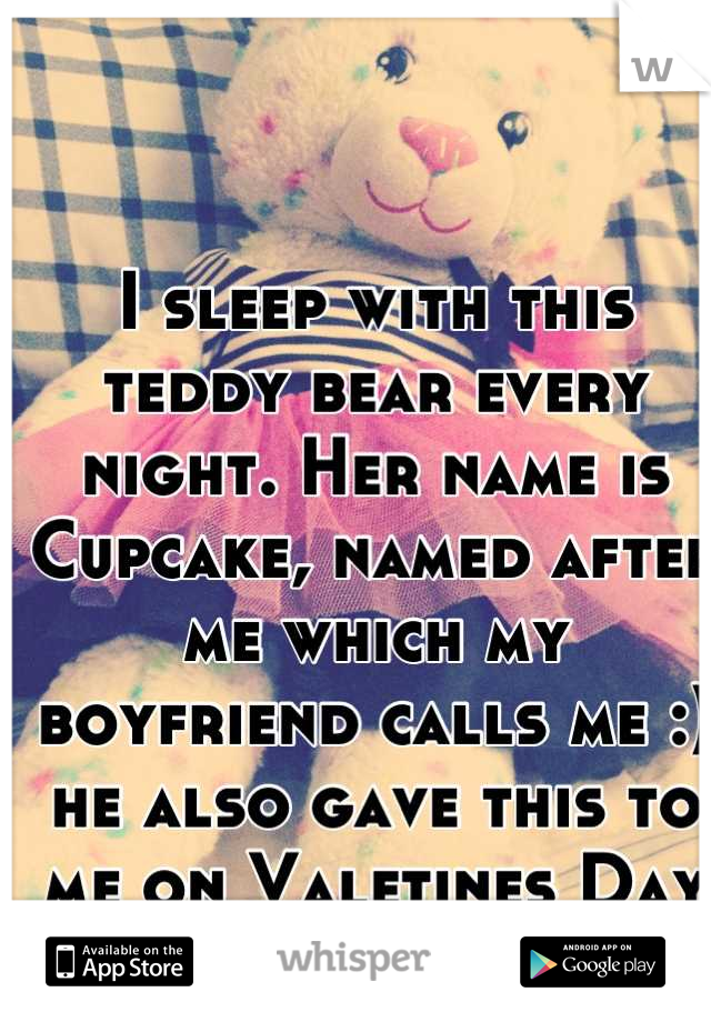 I sleep with this teddy bear every night. Her name is Cupcake, named after me which my boyfriend calls me :) he also gave this to me on Valetines Day last year ❤