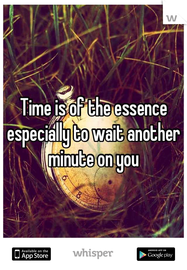 Time is of the essence especially to wait another minute on you