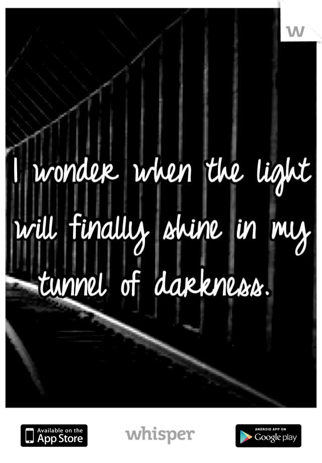 I wonder when the light will finally shine in my tunnel of darkness.