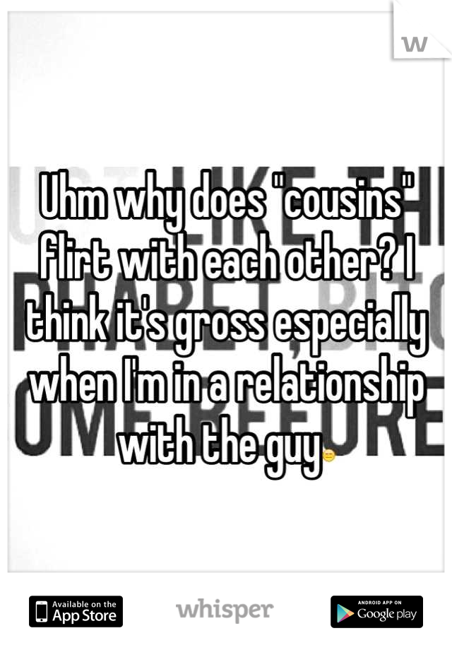 "Uhm why does ""cousins"" flirt with each other? I think it's gross especially when I'm in a relationship with the guy😑"
