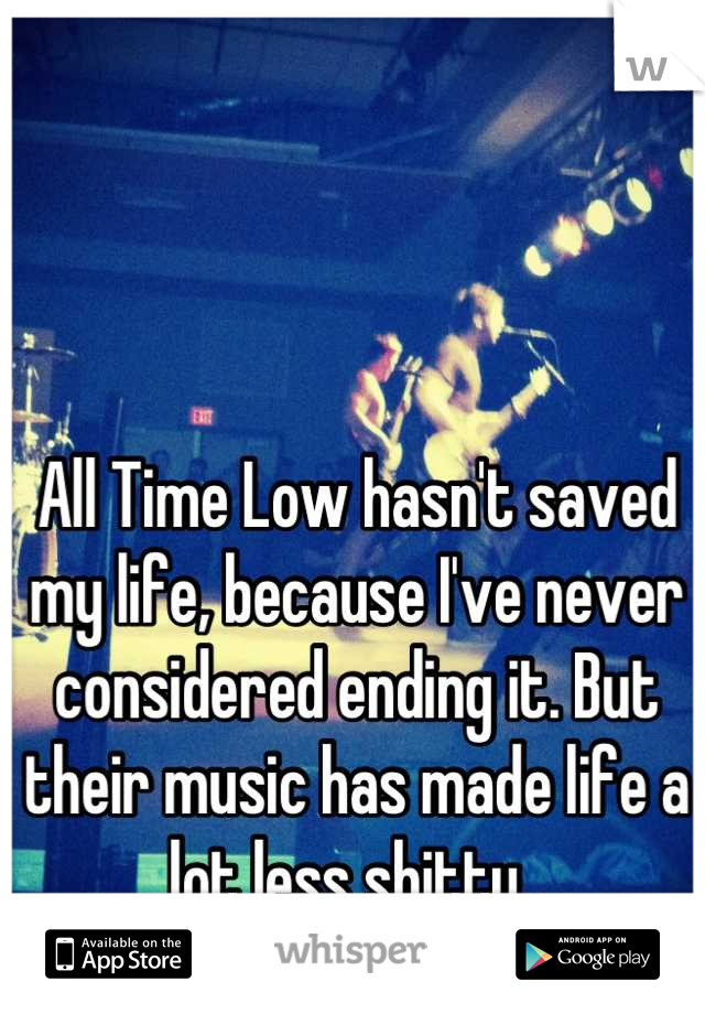 All Time Low hasn't saved my life, because I've never considered ending it. But their music has made life a lot less shitty.