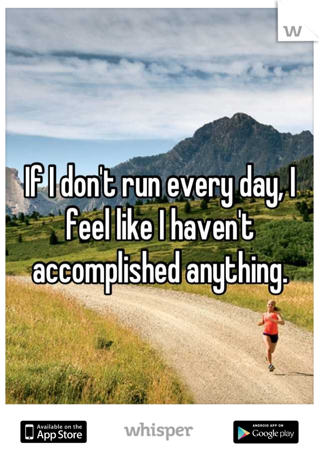 If I don't run every day, I feel like I haven't accomplished anything.