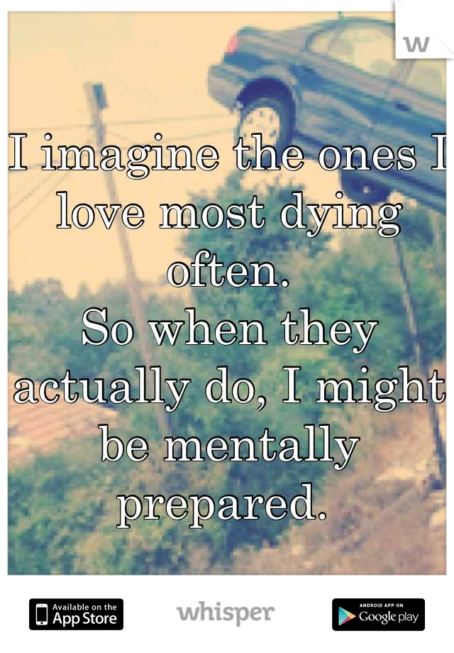I imagine the ones I love most dying often. So when they actually do, I might be mentally prepared.