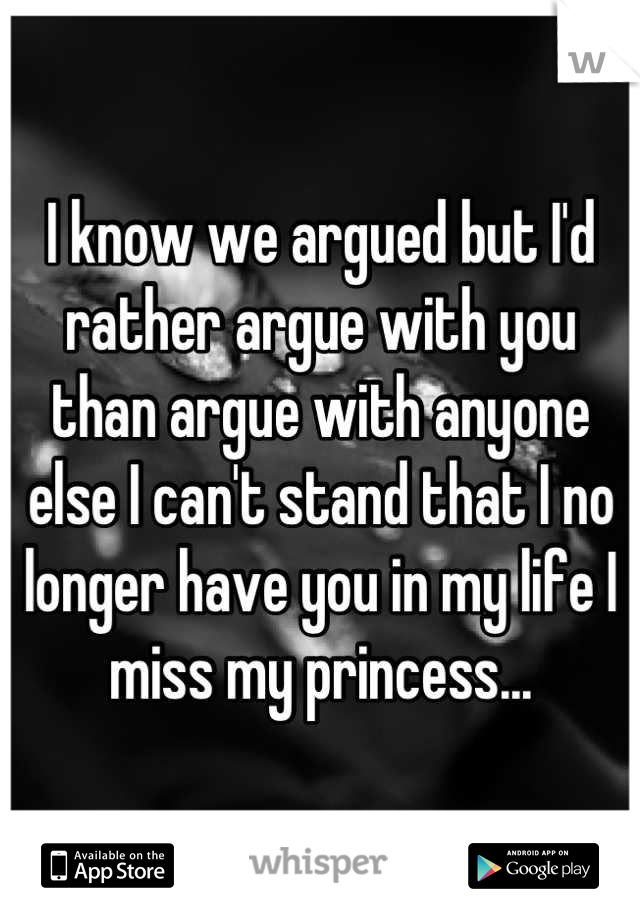 I know we argued but I'd rather argue with you than argue with anyone else I can't stand that I no longer have you in my life I miss my princess...