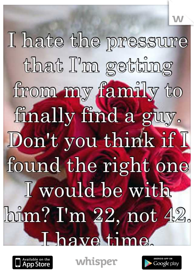 I hate the pressure that I'm getting from my family to finally find a guy. Don't you think if I found the right one I would be with him? I'm 22, not 42. I have time.