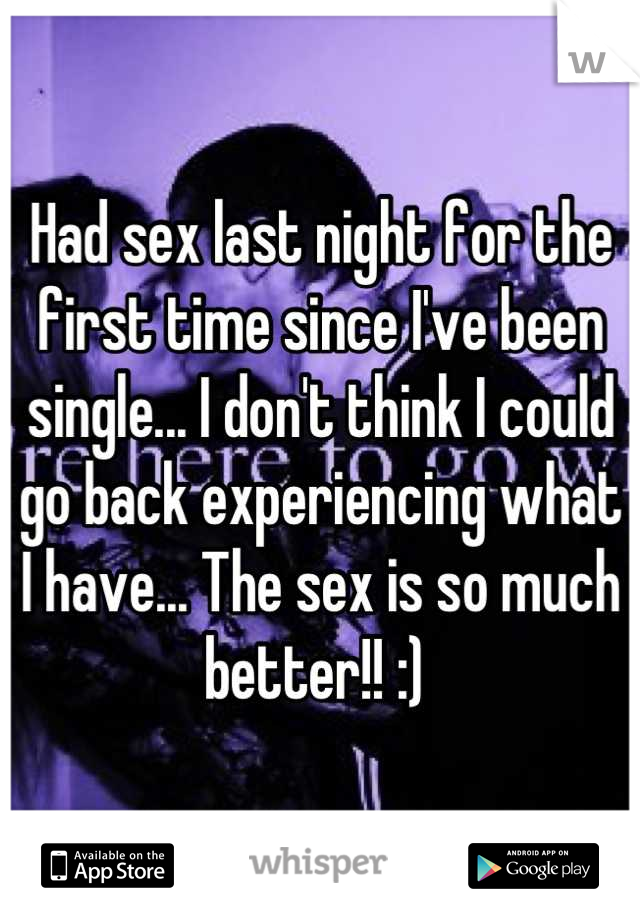 Had sex last night for the first time since I've been single... I don't think I could go back experiencing what I have... The sex is so much better!! :)