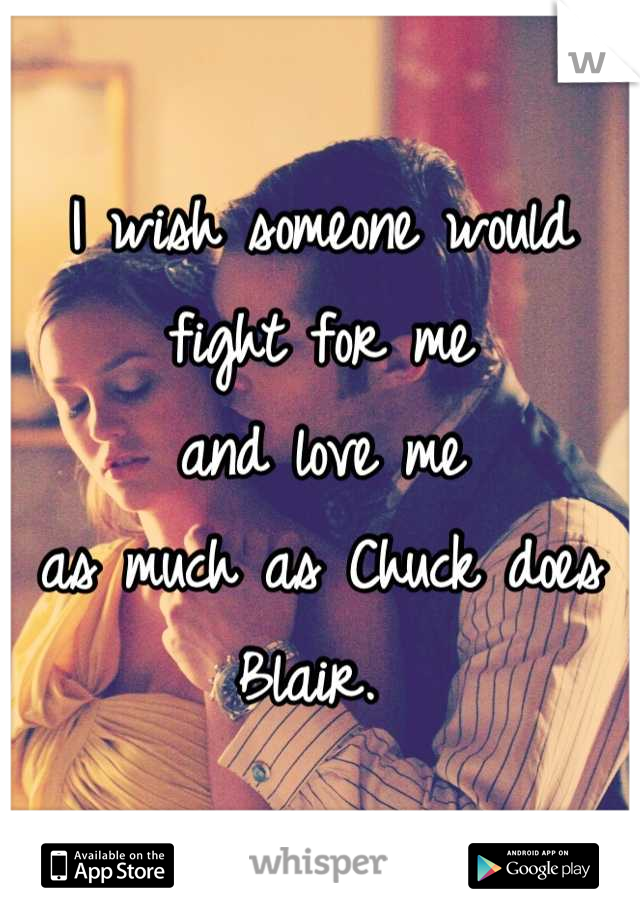 I wish someone would  fight for me  and love me  as much as Chuck does Blair.