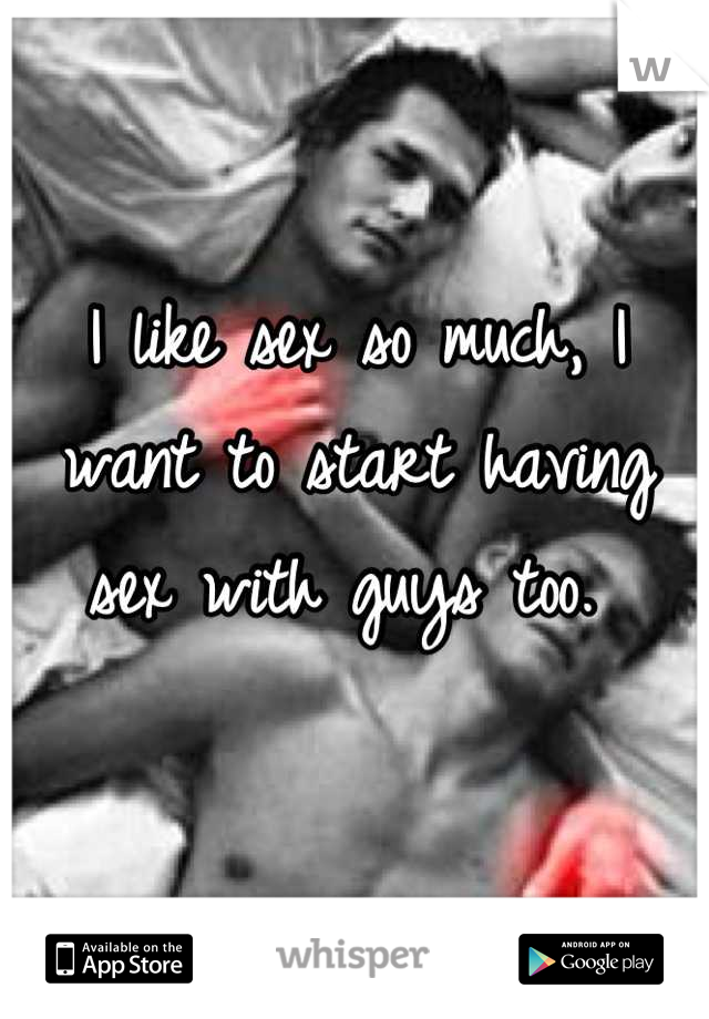 I like sex so much, I want to start having sex with guys too.