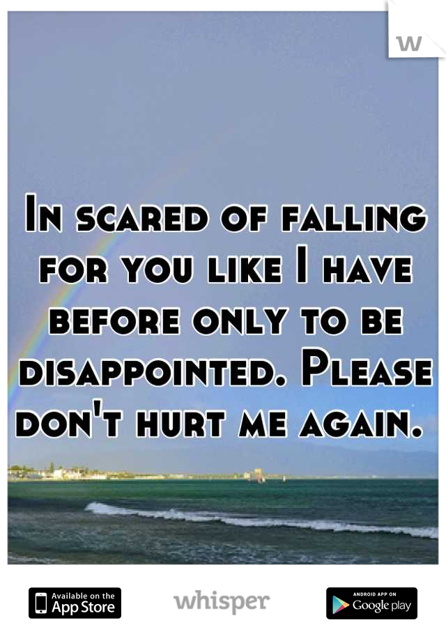In scared of falling for you like I have before only to be disappointed. Please don't hurt me again.