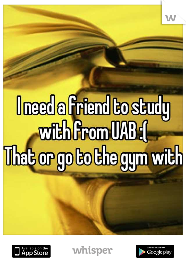 I need a friend to study with from UAB :( That or go to the gym with