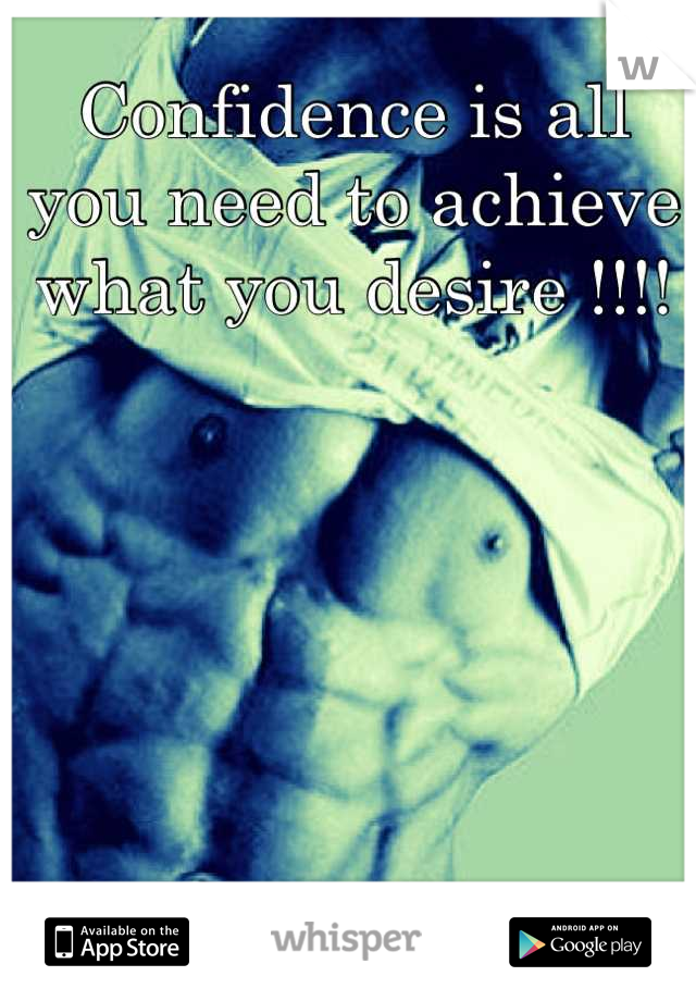 Confidence is all you need to achieve what you desire !!!!