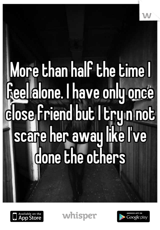 More than half the time I feel alone. I have only once close friend but I try n not scare her away like I've done the others
