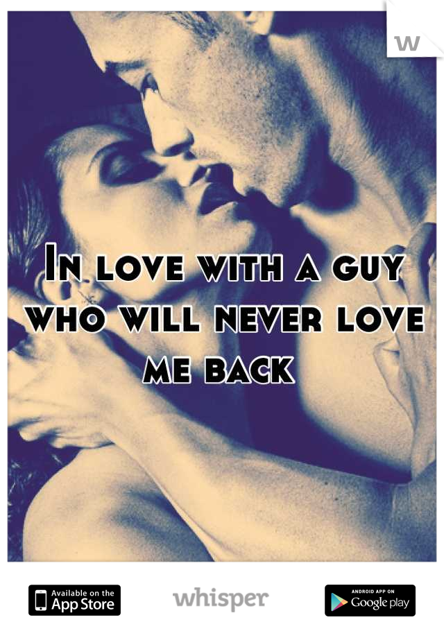 In love with a guy who will never love me back