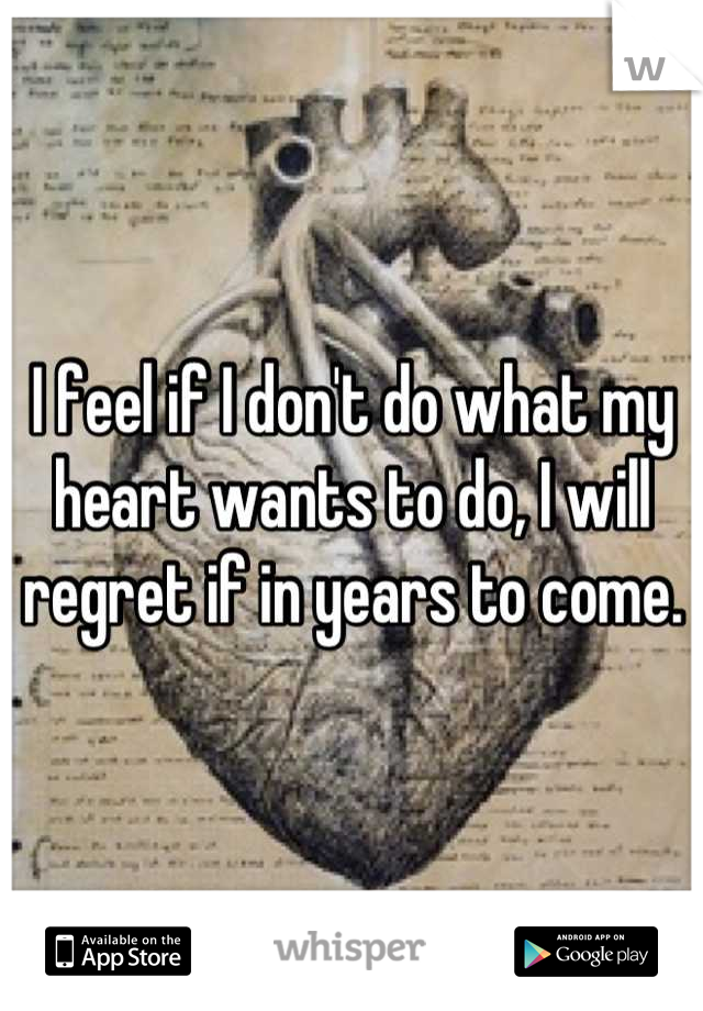 I feel if I don't do what my heart wants to do, I will regret if in years to come.