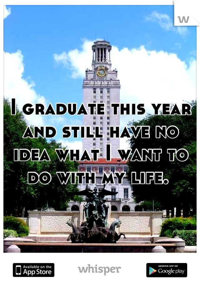 I graduate this year and still have no idea what I want to do with my life.