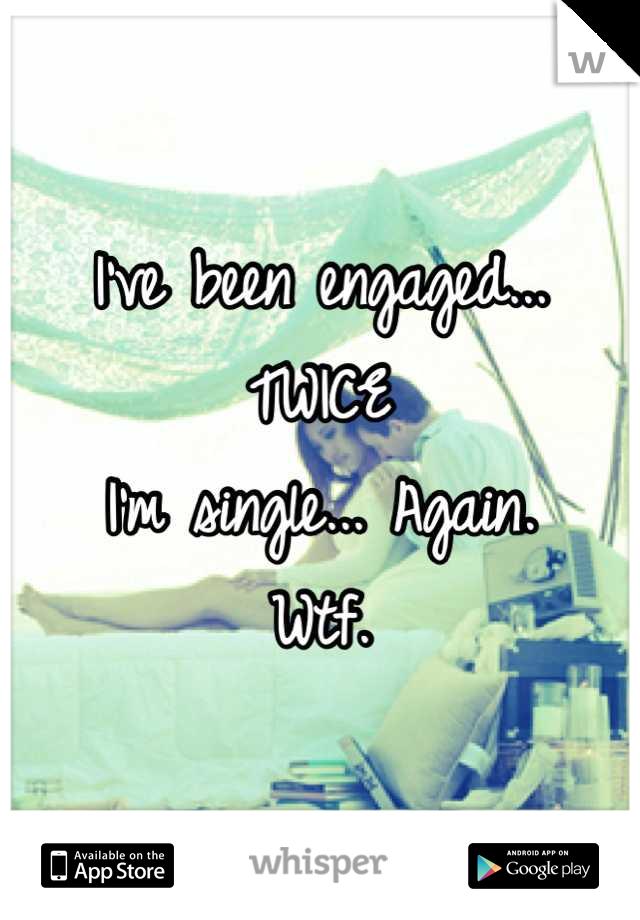 I've been engaged... TWICE I'm single... Again. Wtf.