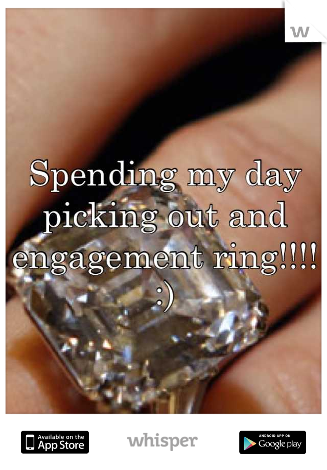 Spending my day picking out and engagement ring!!!! :)