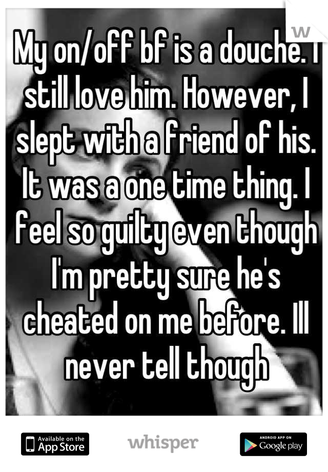 My on/off bf is a douche. I still love him. However, I slept with a friend of his. It was a one time thing. I feel so guilty even though I'm pretty sure he's cheated on me before. Ill never tell though