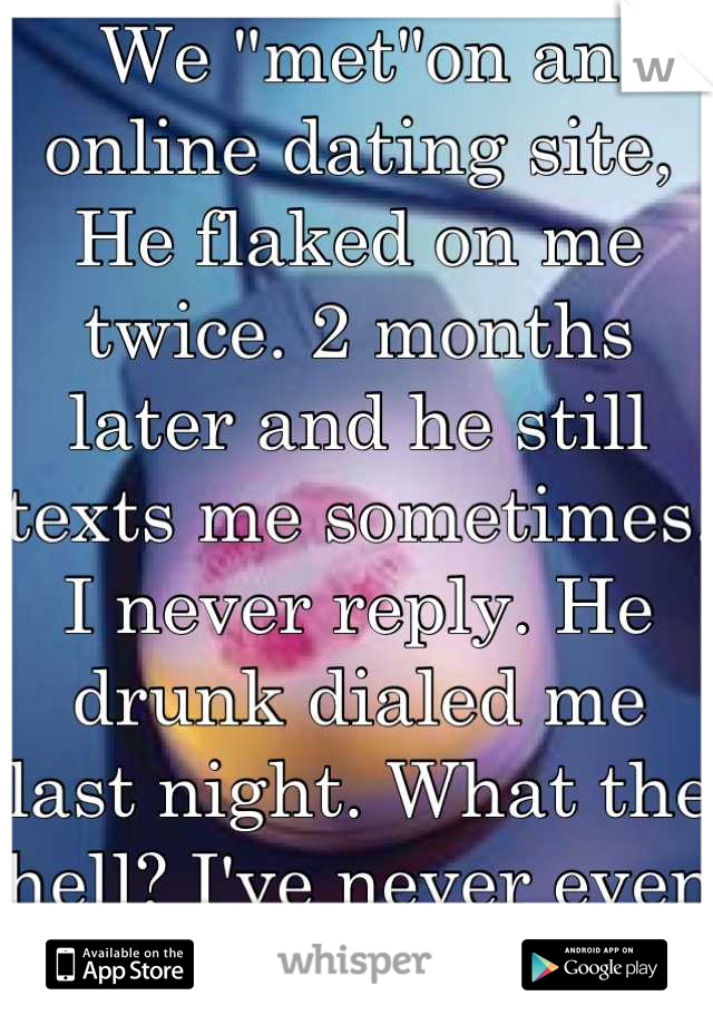 """We """"met""""on an online dating site,  He flaked on me twice. 2 months later and he still texts me sometimes. I never reply. He drunk dialed me last night. What the hell? I've never even met him!"""