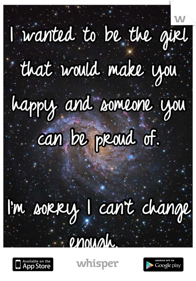 I wanted to be the girl that would make you happy and someone you can be proud of.   I'm sorry I can't change enough.