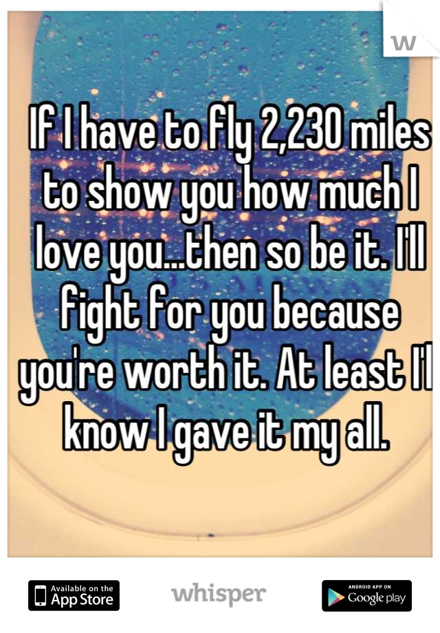 If I have to fly 2,230 miles to show you how much I love you...then so be it. I'll fight for you because you're worth it. At least I'll know I gave it my all.