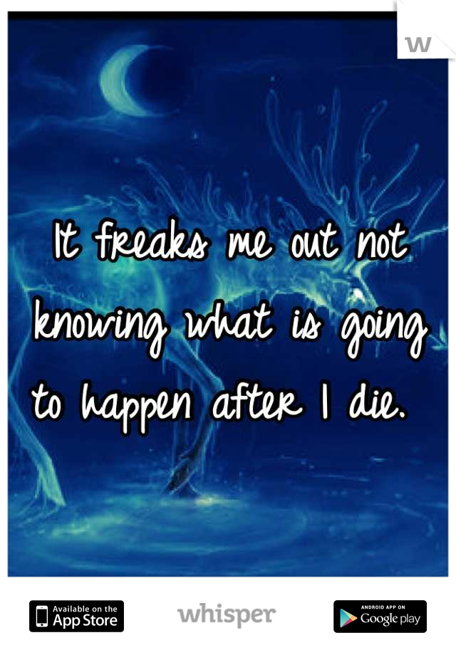 It freaks me out not knowing what is going to happen after I die.