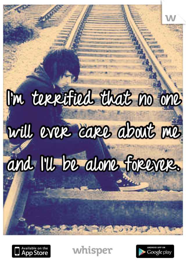 I'm terrified that no one will ever care about me and I'll be alone forever.