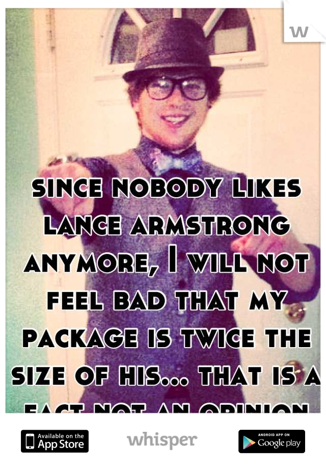 since nobody likes lance armstrong anymore, I will not feel bad that my package is twice the size of his... that is a fact not an opinion