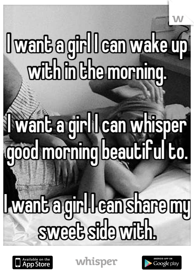 I want a girl I can wake up with in the morning.  I want a girl I can whisper good morning beautiful to.  I want a girl I can share my sweet side with.
