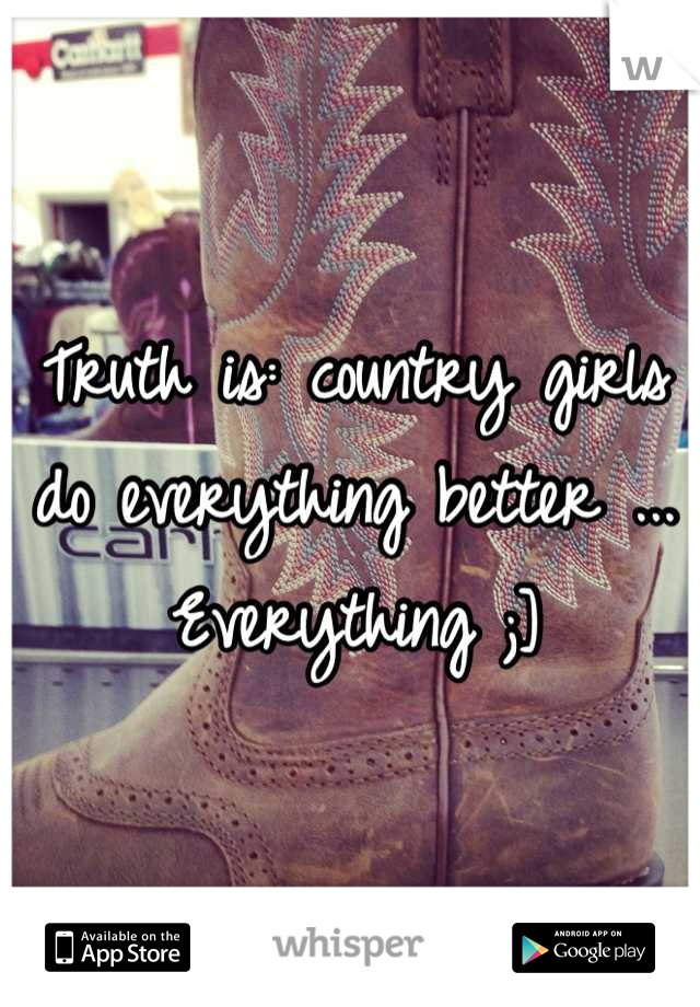 Truth is: country girls do everything better ... Everything ;]