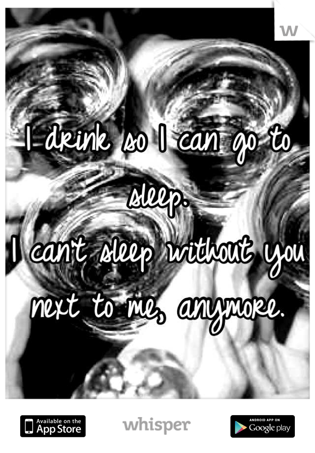I drink so I can go to sleep. I can't sleep without you next to me, anymore.