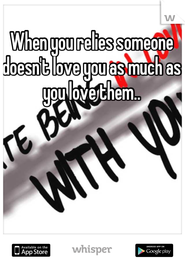When you relies someone doesn't love you as much as you love them..