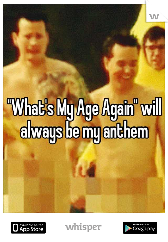 """""""What's My Age Again"""" will always be my anthem"""