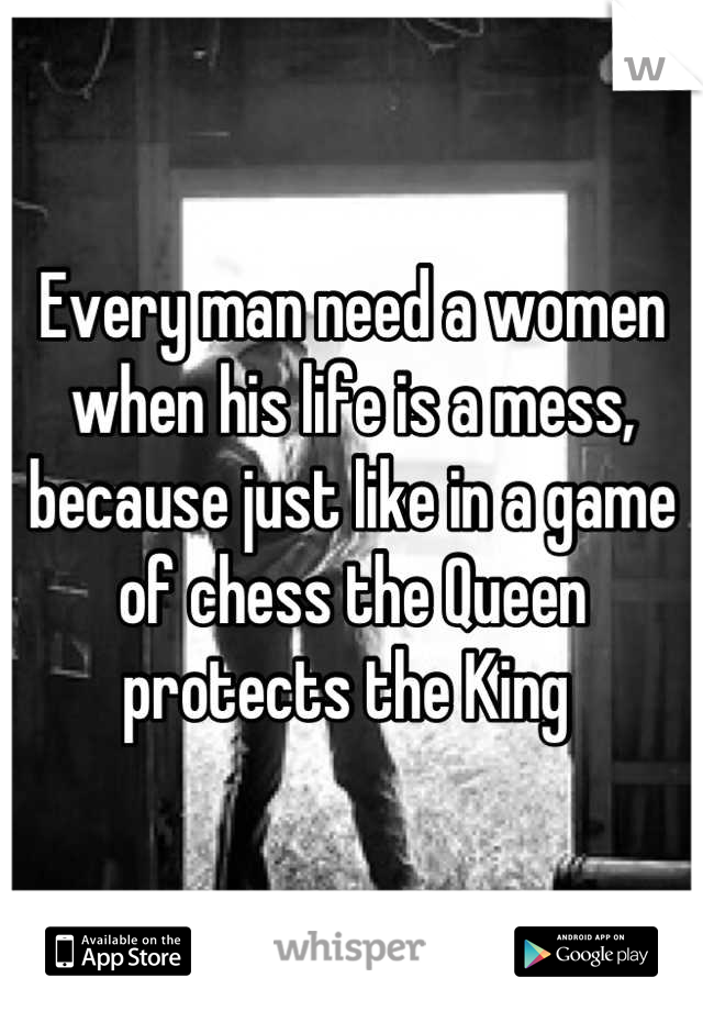 Every man need a women when his life is a mess,  because just like in a game of chess the Queen protects the King