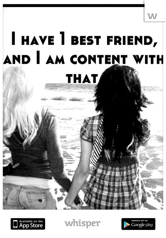 I have 1 best friend, and I am content with that
