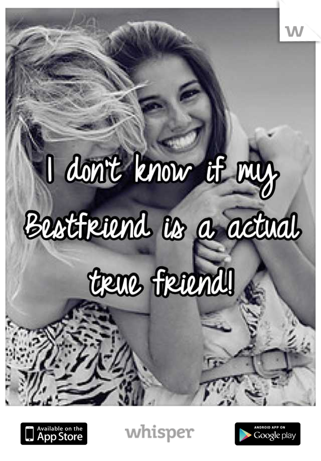 I don't know if my Bestfriend is a actual true friend!
