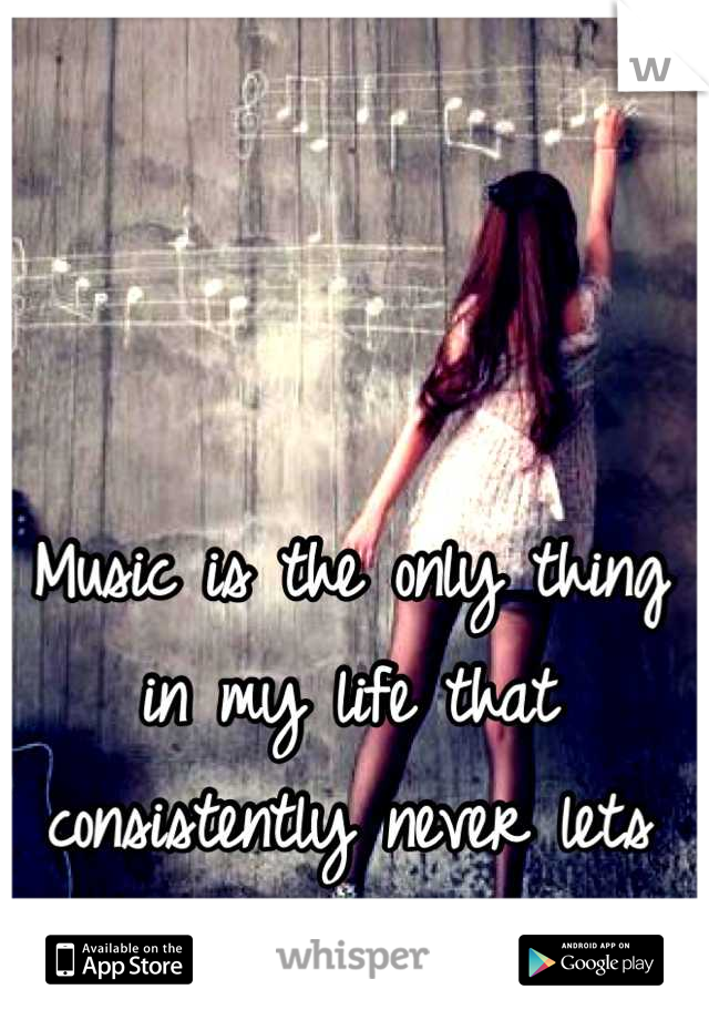 Music is the only thing in my life that consistently never lets me down.