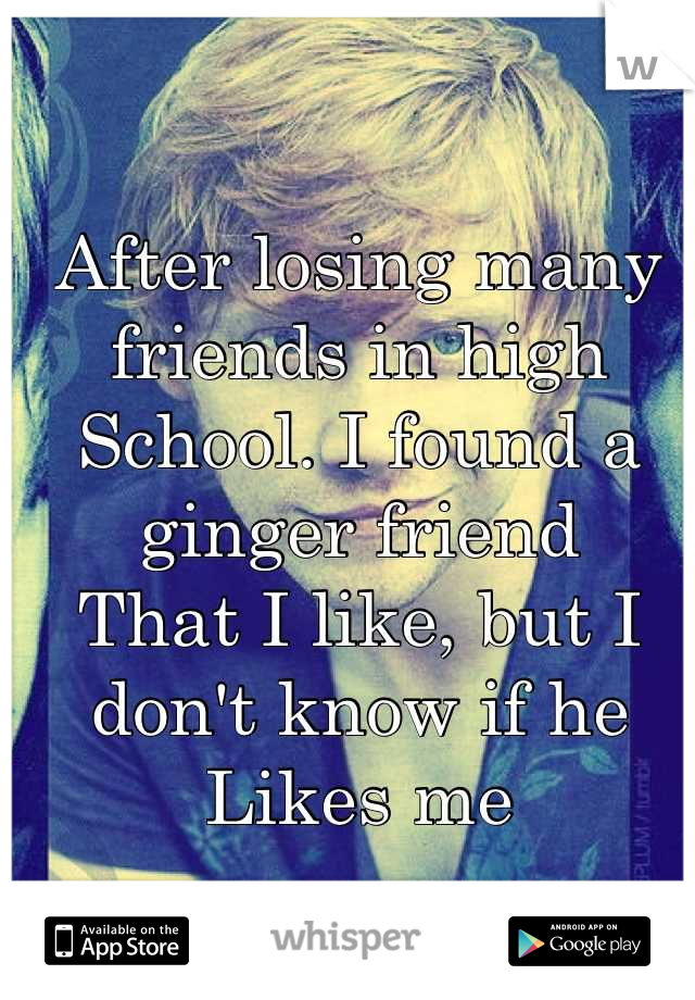 After losing many friends in high  School. I found a ginger friend  That I like, but I don't know if he Likes me