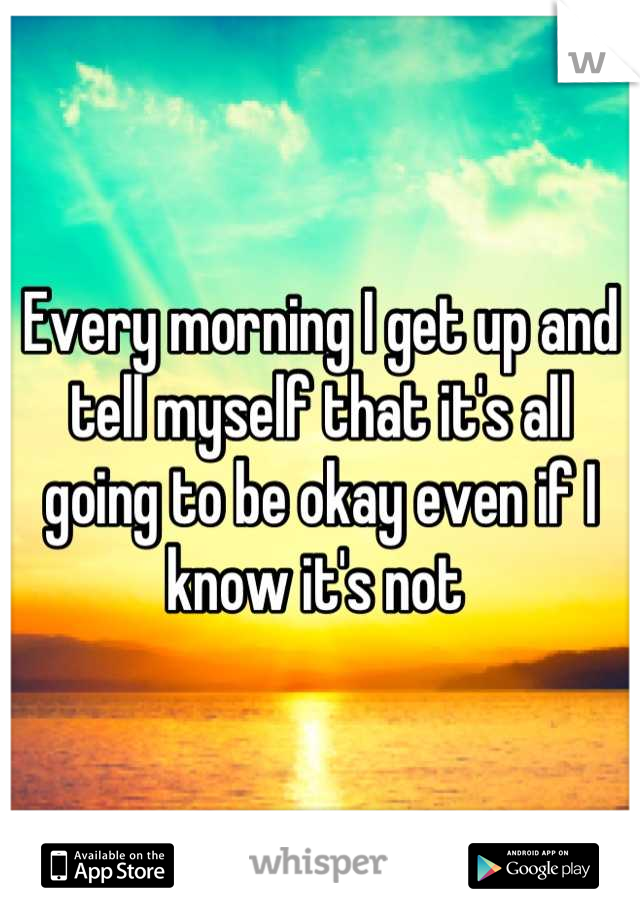 Every morning I get up and tell myself that it's all going to be okay even if I know it's not