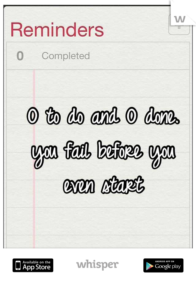 O to do and O done. you fail before you  even start